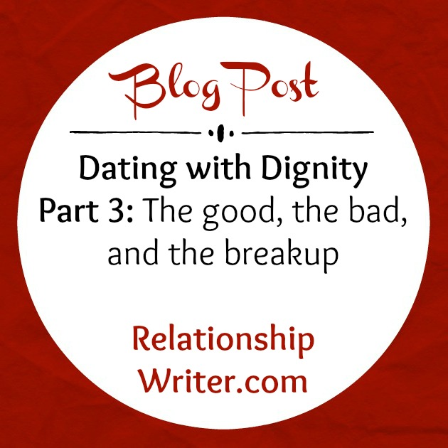 Dating with Dignity Part 3: The Good, the Bad, and the Breakup