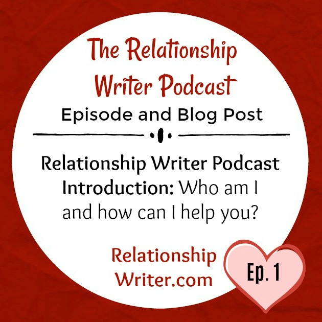 The Relationship Writer Podcast Introduction: Who Am I and How Can I Help You?